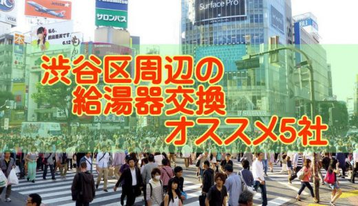 【2019年】東京都渋谷区の給湯器交換 オススメ5社とその特徴